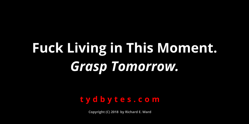 Fuck living in this moment & grasp tomorrow - Richard E. Ward