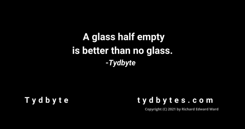 A glass half empty is better than no glass. -Tydbyte