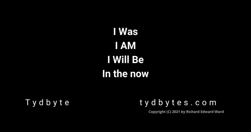 I Was - I AM - I WIll Be - In the Now. Tydbyte